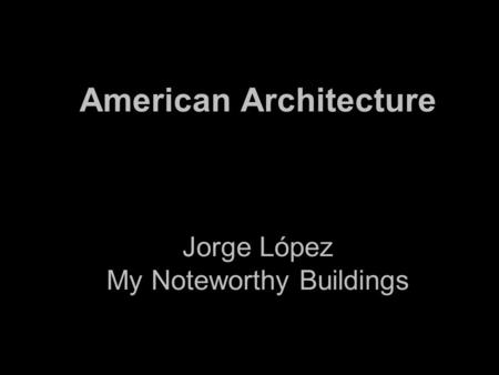 American Architecture Jorge López My Noteworthy Buildings.