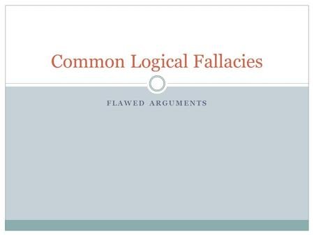 FLAWED ARGUMENTS Common Logical Fallacies. Logical Fallacies… Flaws in an argument Often subtle Learning to recognize these will:  Strengthen your own.