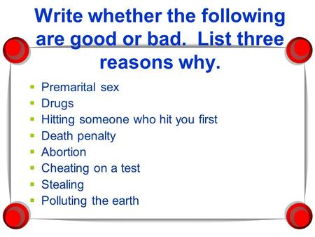 Write whether the following are good or bad. List three reasons why.  Premarital sex  Drugs  Hitting someone who hit you first  Death penalty  Abortion.