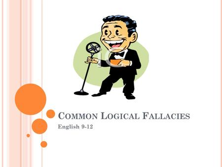 C OMMON L OGICAL F ALLACIES English 9-12. O VERGENERALIZATION : Statements that are so general that they oversimplify reality.