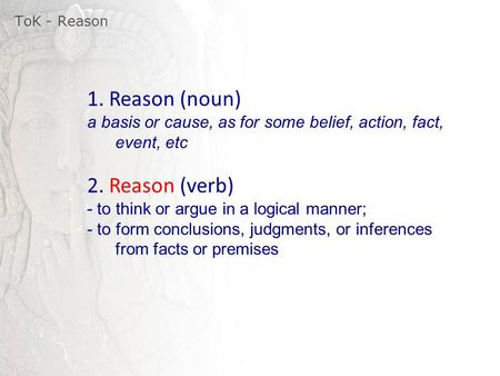 ToK - Reason 1. Reason (noun) a basis or cause, as for some belief, action, fact, event, etc 2. Reason (verb) - to think or argue in a logical manner;