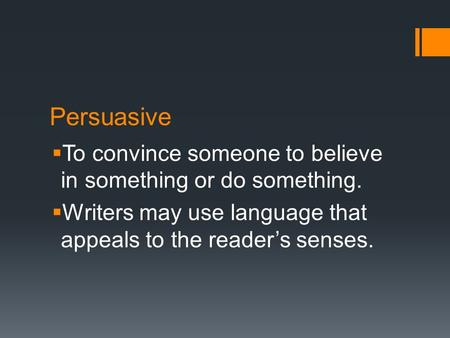 Persuasive  To convince someone to believe in something or do something.  Writers may use language that appeals to the reader's senses.