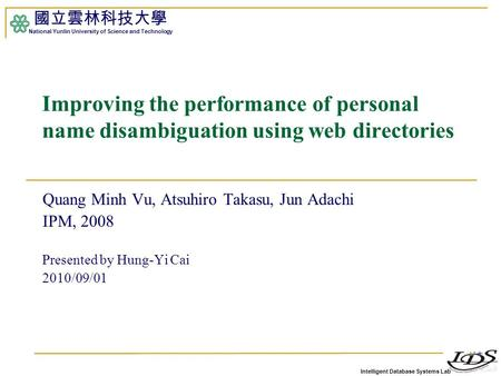 Intelligent Database Systems Lab 國立雲林科技大學 National Yunlin University of Science and Technology 1 Improving the performance of personal name disambiguation.