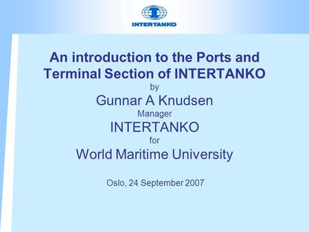 An introduction to the Ports and Terminal Section of INTERTANKO by Gunnar A Knudsen Manager INTERTANKO for World Maritime University Oslo, 24 September.