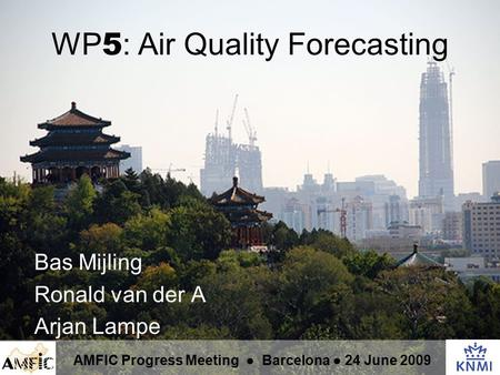 WP 5 : Air Quality Forecasting Bas Mijling Ronald van der A Arjan Lampe AMFIC Progress Meeting ● Barcelona ● 24 June 2009.
