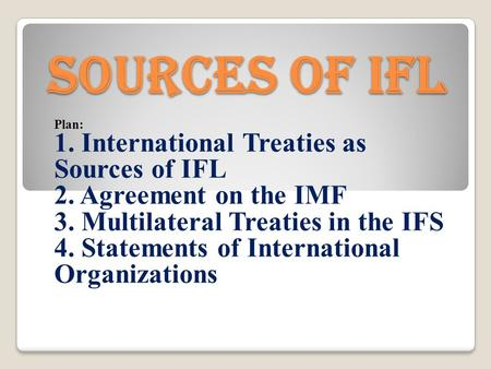 Sources of IFL Plan: 1. International Treaties as Sources of IFL 2. Agreement on the IMF 3. Multilateral Treaties in the IFS 4. Statements of International.