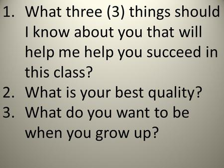 1.What three (3) things should I know about you that will help me help you succeed in this class? 2.What is your best quality? 3.What do you want to be.