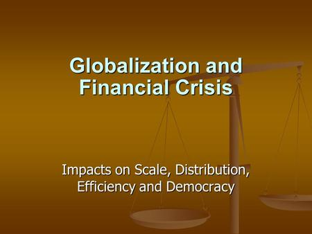 Globalization and Financial Crisis Impacts on Scale, Distribution, Efficiency and Democracy.