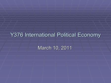 Y376 International Political Economy March 10, 2011.