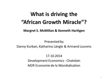 "What is driving the ""African Growth Miracle""? Margret S. McMillan & Kenneth Harttgen Presented by Danny Kurban, Katharina Längle & Armand Lourens 17.10.2014."