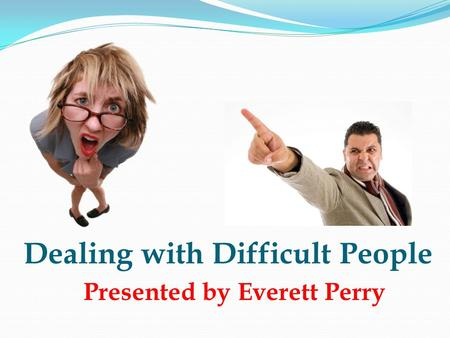 Dealing with Difficult People Presented by Everett Perry.