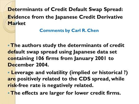 Determinants of Credit Default Swap Spread: Evidence from the Japanese Credit Derivative Market Comments by Carl R. Chen  The authors study the determinants.