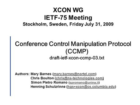 Conference Control Manipulation Protocol (CCMP) draft-ietf-xcon-ccmp-03.txt Authors: Mary Barnes Chris Boulton.