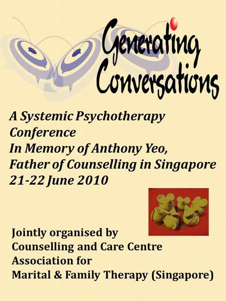A Systemic Psychotherapy Conference In Memory of Anthony Yeo, Father of Counselling in Singapore 21-22 June 2010 Jointly organised by Counselling and Care.