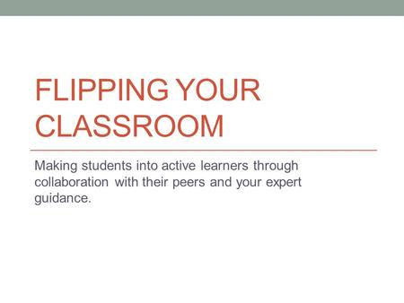 FLIPPING YOUR CLASSROOM Making students into active learners through collaboration with their peers and your expert guidance.