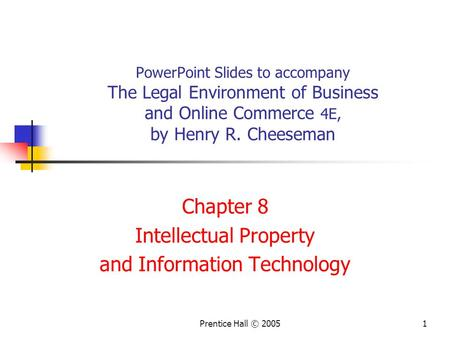 Prentice Hall © 20051 PowerPoint Slides to accompany The Legal Environment of Business and Online Commerce 4E, by Henry R. Cheeseman Chapter 8 Intellectual.