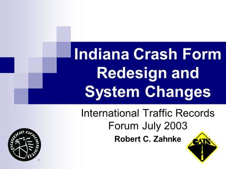 Indiana Crash Form Redesign and System Changes International Traffic Records Forum July 2003 Robert C. Zahnke.