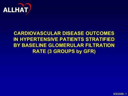 ALLHAT 6/5/2006 - 1 CARDIOVASCULAR DISEASE OUTCOMES IN HYPERTENSIVE PATIENTS STRATIFIED BY BASELINE GLOMERULAR FILTRATION RATE (3 GROUPS by GFR)