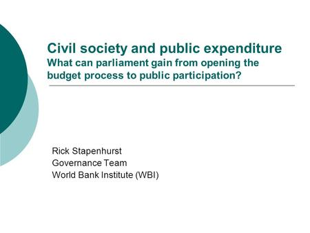 Civil society and public expenditure What can parliament gain from opening the budget process to public participation? Rick Stapenhurst Governance Team.