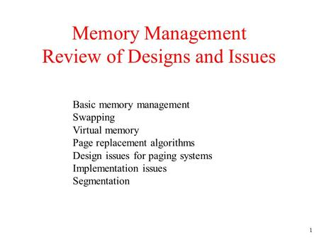 1 Memory Management Review of Designs and Issues Basic memory management Swapping Virtual memory Page replacement algorithms Design issues for paging systems.