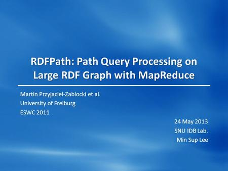 RDFPath: Path Query Processing on Large RDF Graph with MapReduce Martin Przyjaciel-Zablocki et al. University of Freiburg ESWC 2011 24 May 2013 SNU IDB.