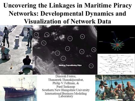 Uncovering the Linkages in Maritime Piracy Networks: Developmental Dynamics and Visualization of Network Data Dinorah Frutos, Thanarerk Thanakijsombat,