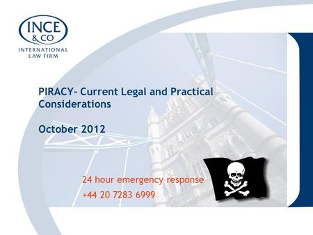 24 hour emergency response +44 20 7283 6999 PIRACY– Current Legal and Practical Considerations October 2012.