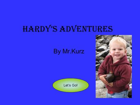 Hardy's Adventures By Mr.Kurz Let's Go!. Hardy is a famous explorer in Kirkland Lake. He always has exciting adventures. Pirate Adventure Princess Adventure.