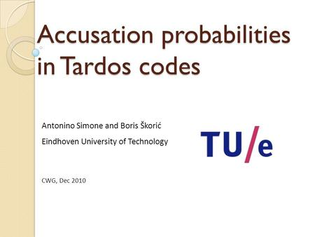 Accusation probabilities in Tardos codes Antonino Simone and Boris Škorić Eindhoven University of Technology CWG, Dec 2010.