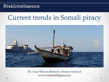 Current trends in Somali piracy Dr. Guy Wilson-Roberts, Senior Analyst www.riskintelligence.eu.