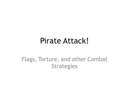 Pirate Attack! Flags, Torture, and other Combat Strategies.