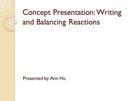 Concept Presentation: Writing and Balancing Reactions Presented by: Ann Hu.