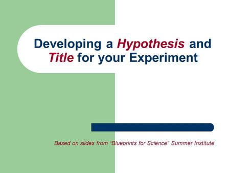 "Developing a Hypothesis and Title for your Experiment Based on slides from ""Blueprints for Science"" Summer Institute."