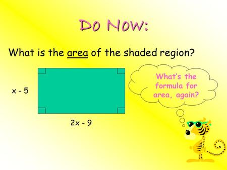 Do Now: What is the area of the shaded region? 2x - 9 x - 5 What's the formula for area, again?