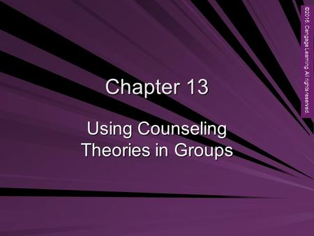 Copyright © 2012 Brooks/Cole, a division of Cengage Learning, Inc. Chapter 13 Using Counseling Theories in Groups ©2016. Cengage Learning. All rights reserved.