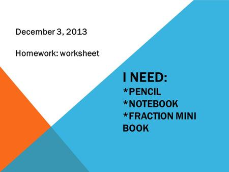 I NEED: *PENCIL *NOTEBOOK *FRACTION MINI BOOK December 3, 2013 Homework: worksheet.