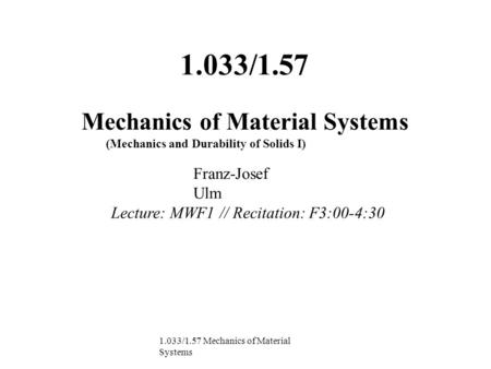 1.033/1.57 Mechanics of Material Systems (Mechanics and Durability of Solids I) Franz-Josef Ulm Lecture: MWF1 // Recitation: F3:00-4:30 1.033/1.57 Mechanics.