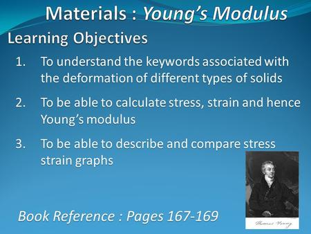 1.To understand the keywords associated with the deformation of different types of solids 2.To be able to calculate stress, strain and hence Young's modulus.