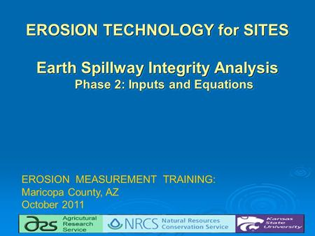 EROSION TECHNOLOGY for SITES Earth Spillway Integrity Analysis Phase 2: Inputs and Equations EROSION TECHNOLOGY for SITES Earth Spillway Integrity Analysis.