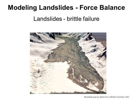Landslides - brittle failure Modeling Landslides - Force Balance Rockslide spawns debris flow in British Columbia, GSC.