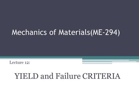 Mechanics of Materials(ME-294) Lecture 12: YIELD and Failure CRITERIA.