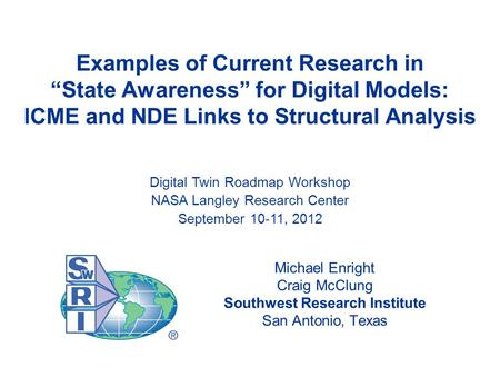 "Examples of Current Research in ""State Awareness"" for Digital Models: ICME and NDE Links to Structural Analysis Michael Enright Craig McClung Southwest."