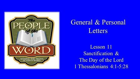 General & Personal Letters Lesson 11 Sanctification & The Day of the Lord 1 Thessalonians 4:1-5:28.