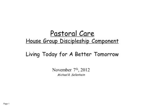 Page 1 Pastoral Care House Group Discipleship Component Living Today for A Better Tomorrow November 7 th, 2012 Michael R. Sellenheim.
