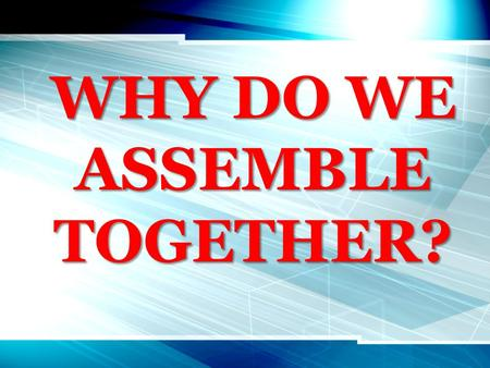 "WHY DO WE ASSEMBLE TOGETHER?. John 4:23,24 ""true worshipers in spirit & in truth"""