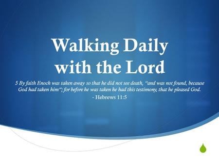 " Walking Daily with the Lord 5 By faith Enoch was taken away so that he did not see death, ""and was not found, because God had taken him""; for before."