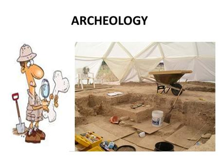 ARCHEOLOGY. Archeology is the study of the ancient ~ objects of the past. Archeologist study the remains of ancient human societies and cultures such.