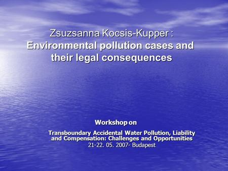 Workshop on Transboundary Accidental Water Pollution, Liability and Compensation: Challenges and Opportunities 21-22. 05. 2007- Budapest Zsuzsanna Kocsis-Kupper.