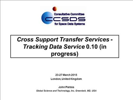 Cross Support Transfer Services - Tracking Data Service 0.10 (in progress) 23-27 March 2015 London, United Kingdom John Pietras Global Science and Technology,
