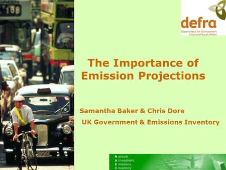 Samantha Baker & Chris Dore UK Government & Emissions Inventory The Importance of Emission Projections.